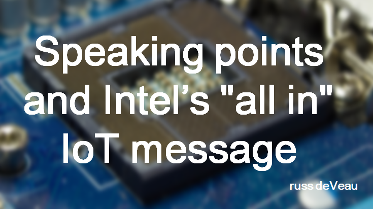 russ deveau speaking points and intel's all in iot message russell deveau
